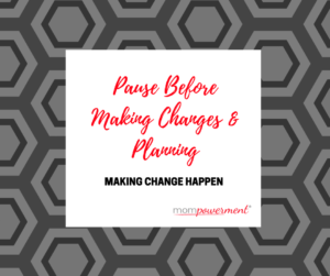 Pause before making changes and planning Mompowerment