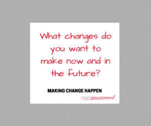 what changes do you want to make now and in the future mompowerment